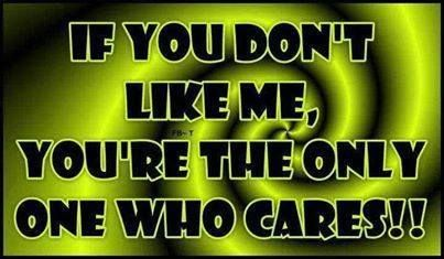 If you don't like me, you're the only ones who cares!!
