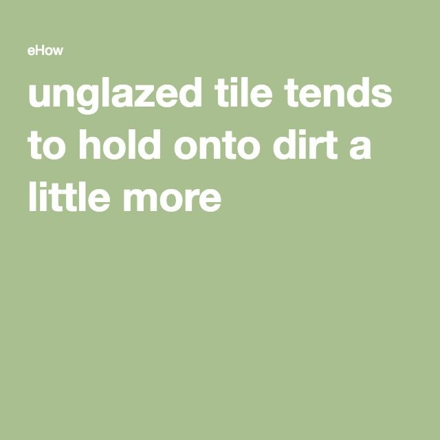 Cleaning Unglazed Ceramic Floor Tiles: Unglazed Tile Tends To Hold Onto Dirt A Little More