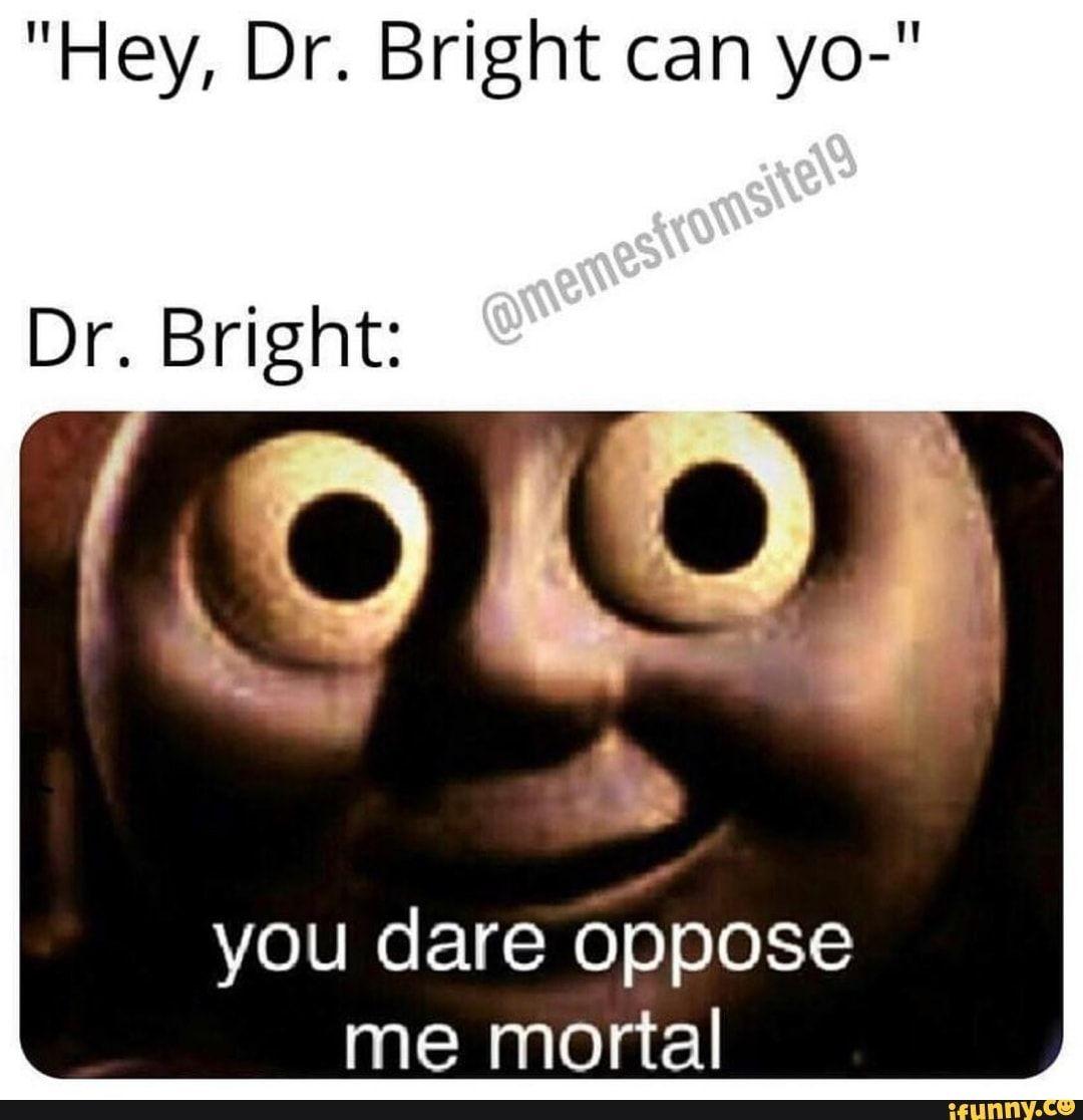 Hey Dr Bright Can Yo Dr Bright You Dare Oppose Me Mortal Ifunny Funny Memes Mortal Kombat Memes Memes