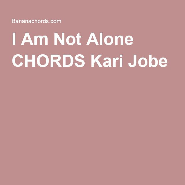 I Am Not Alone CHORDS Kari Jobe | music for the guitar | Pinterest ...