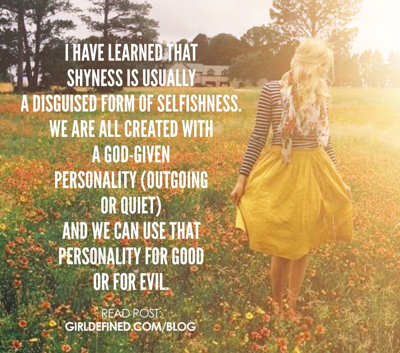 """""""I have learned that shyness is usually a disguised form of selfishness. We are all created with a God-given personality (outgoing or quiet) and we can use that personality for good or for evil."""" -Ellissa Baird"""