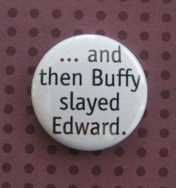 And Then Buffy Slayed Edward - 1 inch Button. $1.00, via Etsy. WANT!