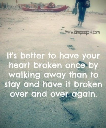 Its Better To Have Your Heart Broken Once By Walking Away Than To