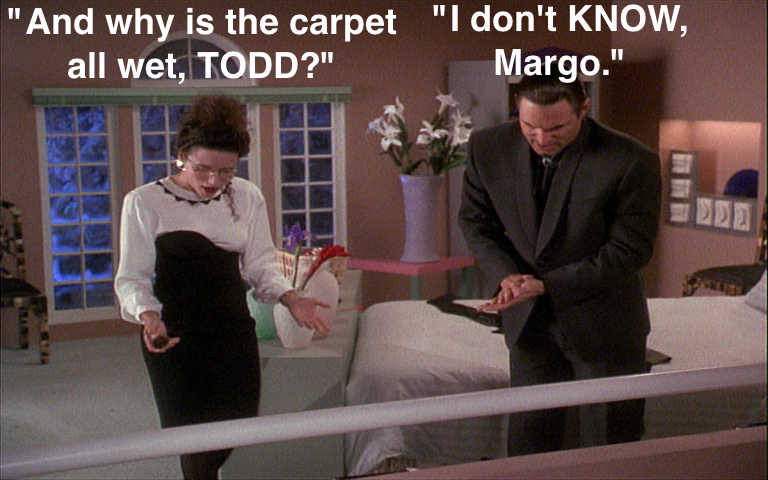 And Why Is The Carpet All Wet Todd I Don T Know Margo