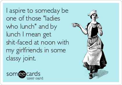 I Aspire To Someday Be One Of Those Ladies Who Lunch And By Lunch I Mean Get Shit Faced At Noon With My Girlfrie Me As A Girlfriend Funny Quotes Ecards Funny