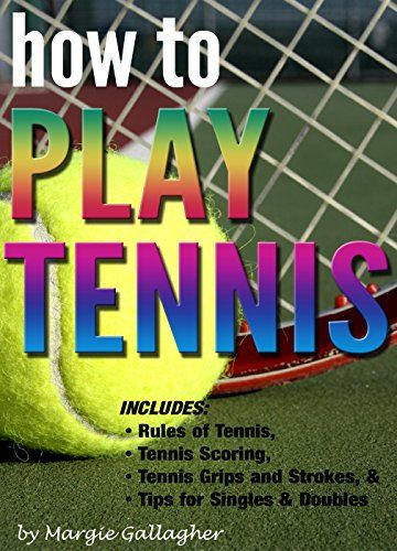How to Play Tennis: The Complete Guide to the Rules of Tennis, Tennis Scoring, Tennis Grips and Strokes, and Tennis Tips for Singles & Doubles