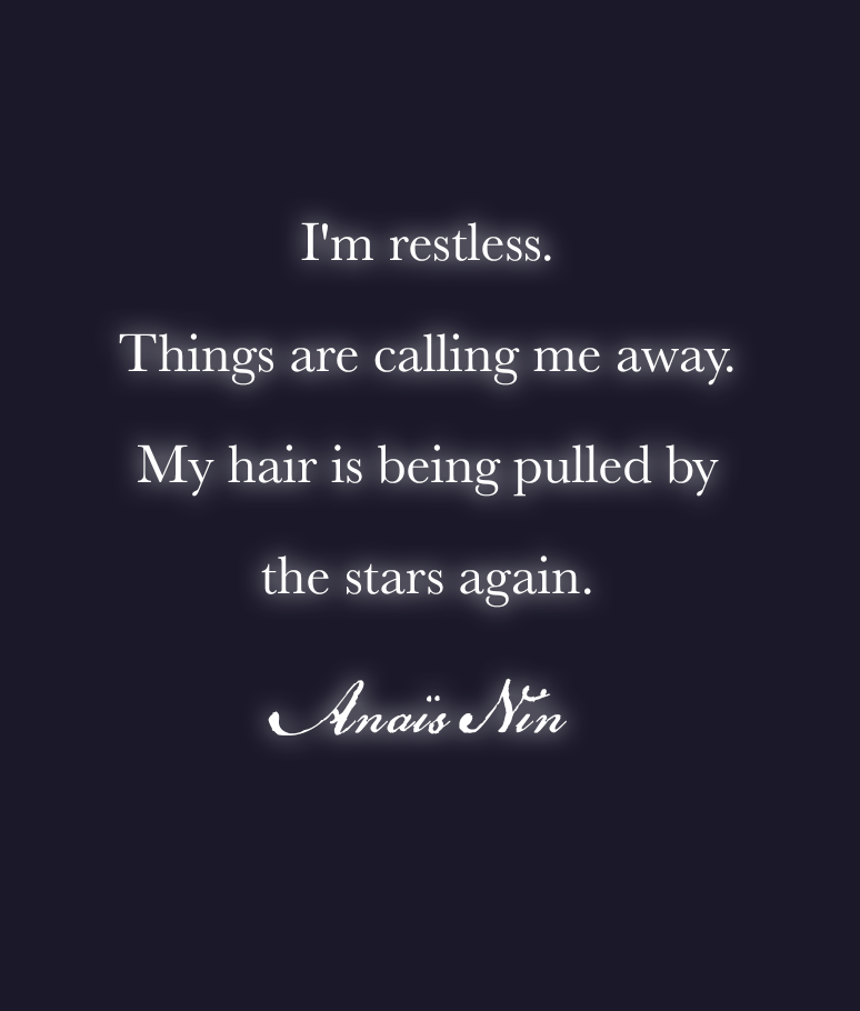 """""""I'm restless. Things are calling me away. My hair is being pulled by the stars again""""~Anaïs Nin"""