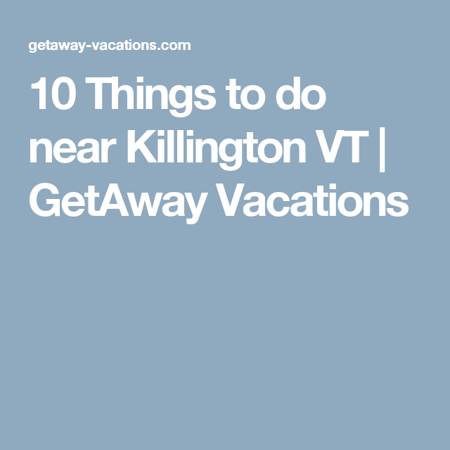 Things To Do Near Killington VT GetAway Vacations Vermont - 10 things to see and do in vermont
