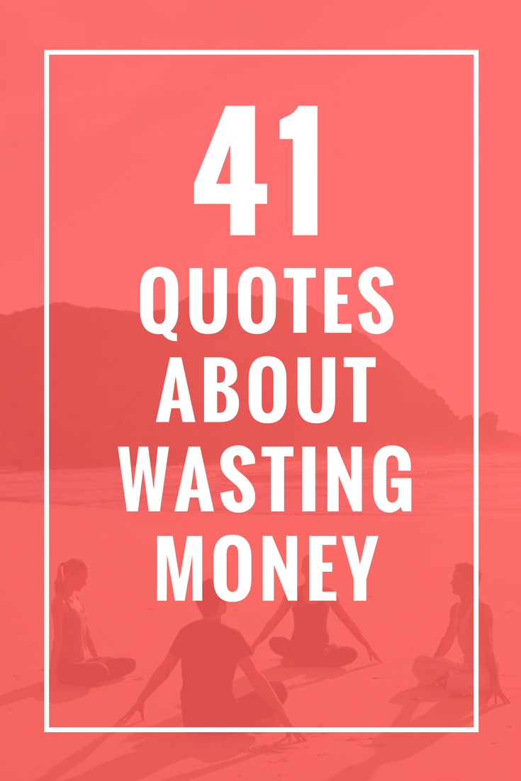 41 Quotes About Wasting Money Celebrate Yoga Quotes Life Quotes Money Quotes