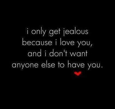 I Only Get Jealous Because I Love You And I Dont Want Anyone Else