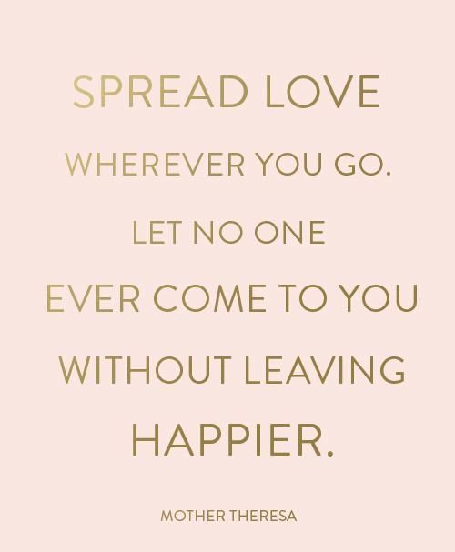 Spread Love Quotes Spread love wherever you go. Let no one ever come to you without  Spread Love Quotes