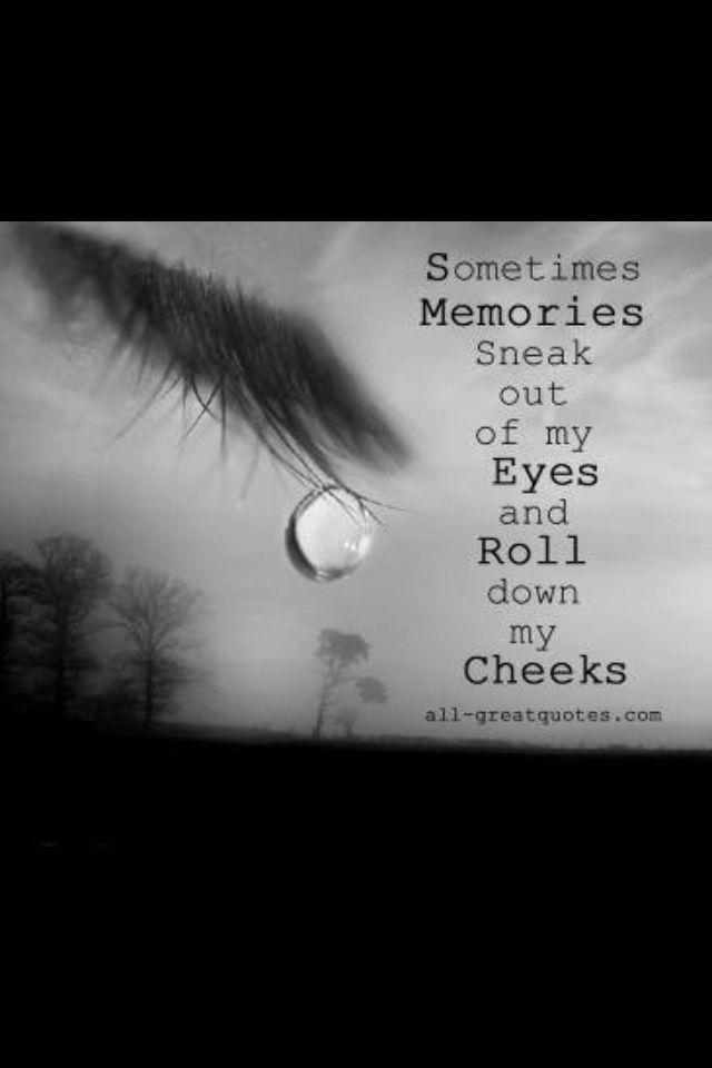 Sometimes I Cry From All The Memories That Flood Me Some Good Some