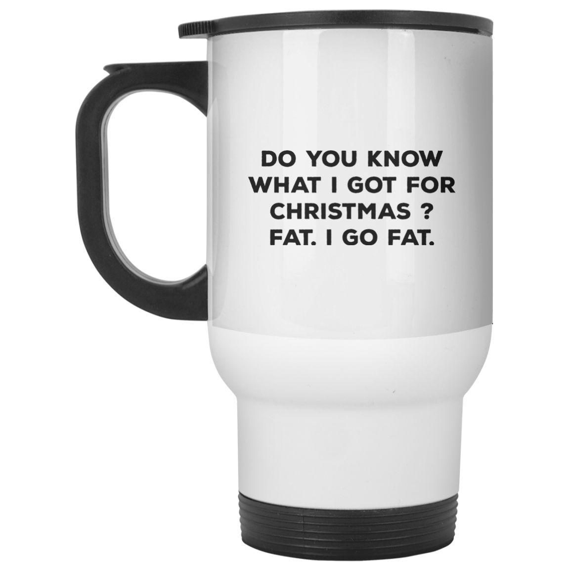 Do You Know What I Got For Christmas Fat I Go Fat MUG Travel Mug
