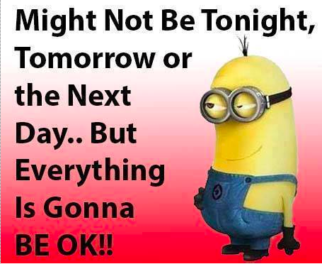 might not be tonight,tomorrow or the next day, but everything is ...