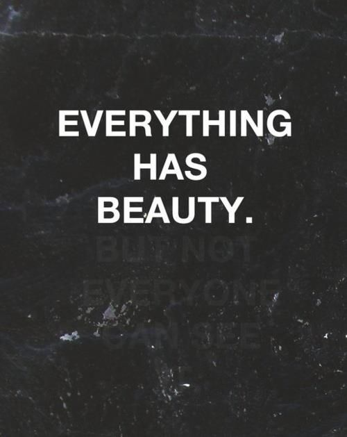"""""""Everything has beauty"""""""