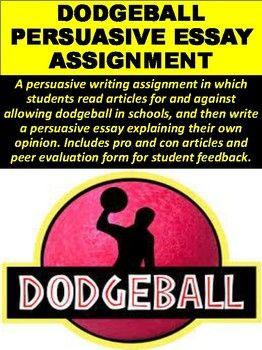 A Persuasive Writing Assignment In Which Students Read Articles For  A Persuasive Writing Assignment In Which Students Read Articles For And  Against Allowing Dodgeball In Schools And Then Write A Persuasive Essay  Explaining