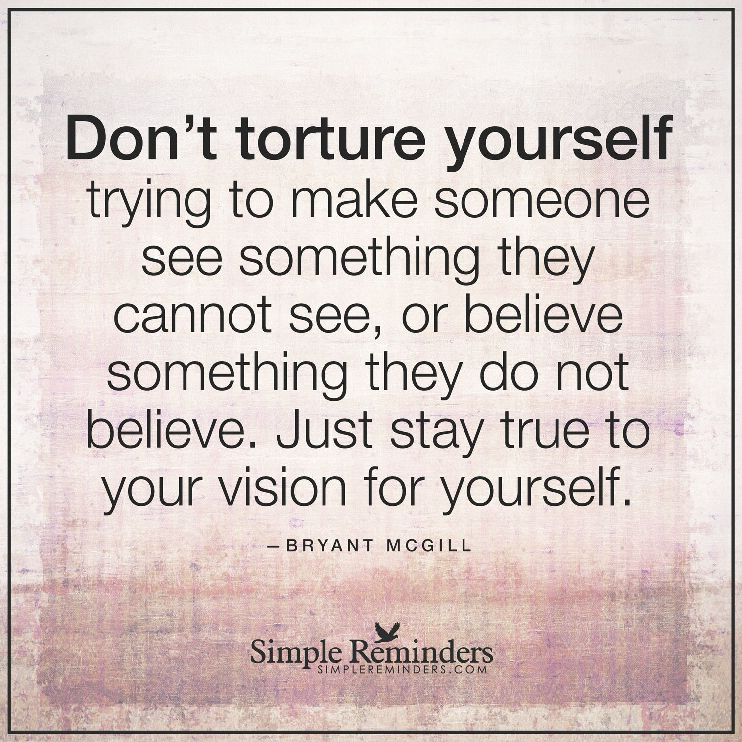 Do not torture yourself Don't torture yourself trying to make someone see  something they cannot see, or believe something they do not believe.