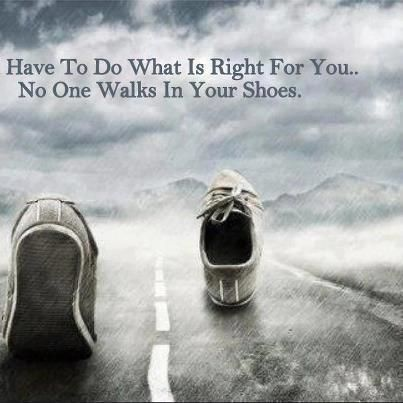Have to do what is right for you. No one walks in your shoes | #Quotes #Motivations
