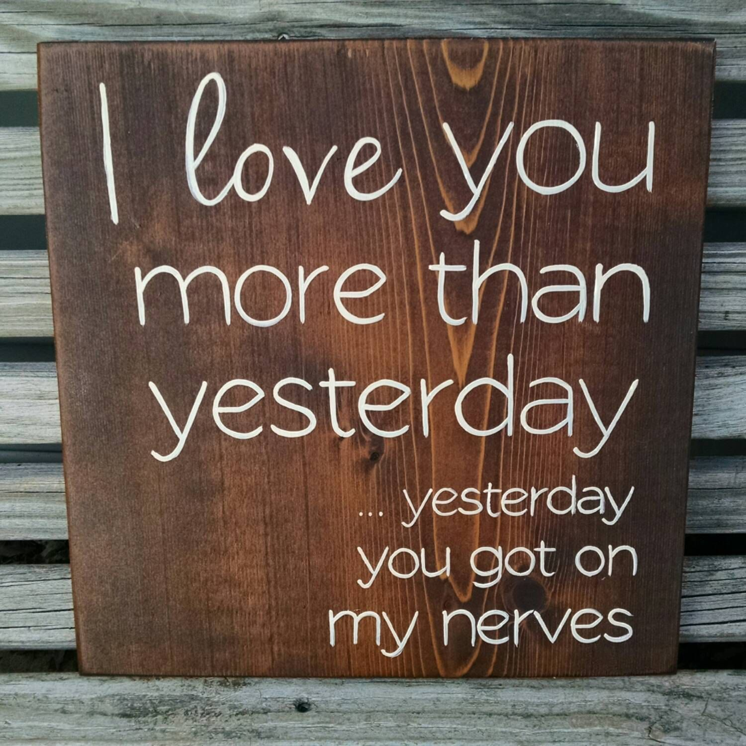 I Love You More Than Funny Quotes I Love You More Than Yesterday.yesterday You Got On My Nerves