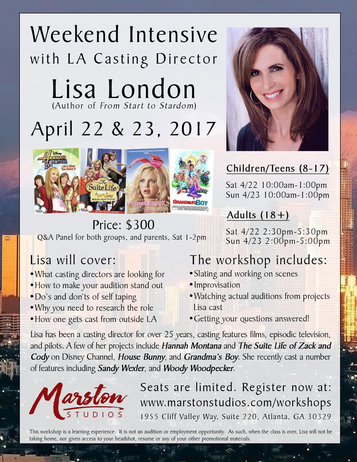~ A message from Casting Director, Lisa London ~  To Skits Kids and Families:  I am excited to be coming to Atlanta for a weekend intensive on April 22nd and 23rd.I have been a casting director for over 25 years and I am very passionate aboutsharing my knowledge with you all. I really enjoy helping actors and giving theminside tips about the business of acting.  Look forward to meeting you.  To register:www.marstonstudios.com/workshops  All the best, Lisa   LISA LONDON…