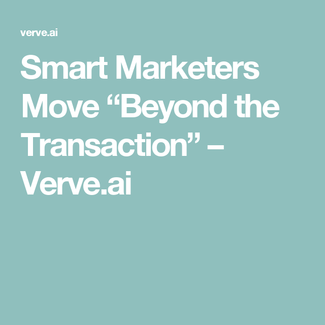 "Smart Marketers Move ""Beyond the Transaction"" – Verve.ai"