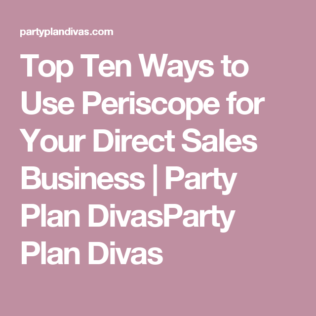 Top Ten Ways to Use Periscope for Your Direct Sales Business | Party Plan DivasParty Plan Divas