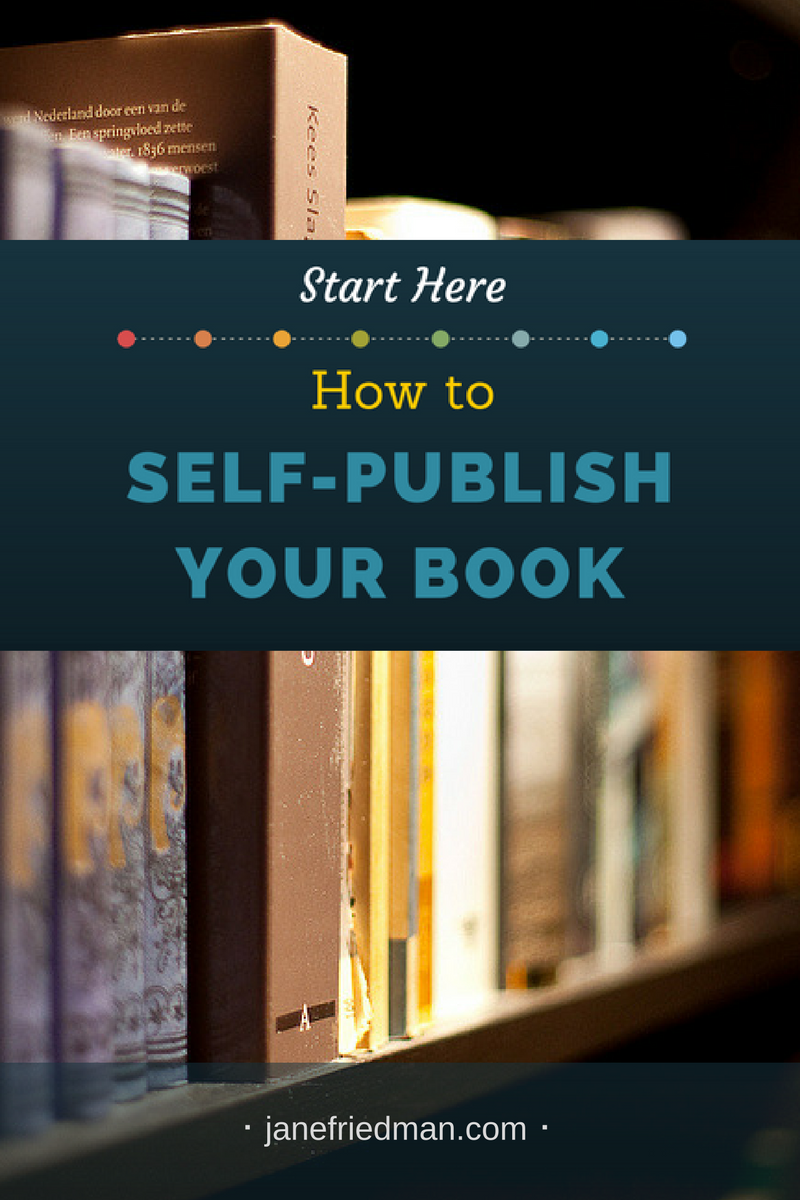 Start Here How To Self Publish Your Book Jane Friedman Book Proposal Writing A Book Book Publishing