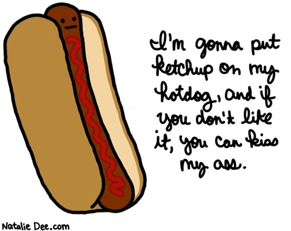 More Like I M Gonna Put Ketchup On Top Of My Ketchup On Top Of My Hot Dog Funny Quotes The Funny Hot Dogs