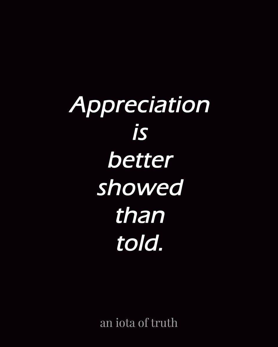 Appreciation Quotes: Appreciation Is Better Showed Than Told.