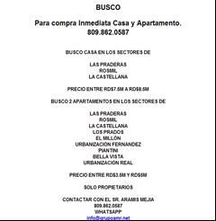 BUSCO Para compra Inmediata Casa y Apartamento. 809.862.0587  BUSCO CASA EN LOS SECTORES DE  LAS PRADERAS ROSMIL LA CASTELLANA  PRECIO ENTRE RD$7.5M A RD$8.5M  BUSCO 2 APARTAMENTOS EN LOS SECTORES DE  LAS PRADERAS ROSMIL LA CASTELLANA LOS PRADOS EL MILLÓN URBANIZACIÓN FERNANDEZ PIANTINI BELLA VISTA URBANIZACIÓN REAL  PRECIO ENTRE RD$3.5M Y RD$5M  SOLO PROPIETARIOS  CONTACTAR CON EL SR. ARAMIS MEJIA 809.862.0587 WHATSAPP info@grupoamr.net
