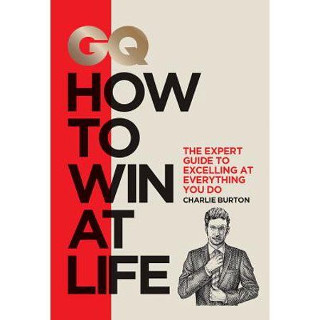 Gq How to Win at Life : The Expert Guide to Excelling at Everything You Do