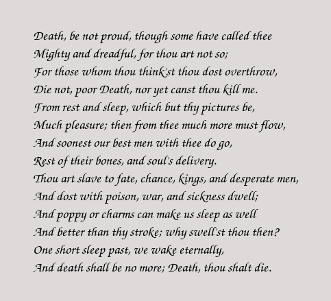 death be not proud Death be not proud, though some have called thee mighty and dreadfull, for, thou art not soe, for, those, whom thou think'st, thou dost overthrow.