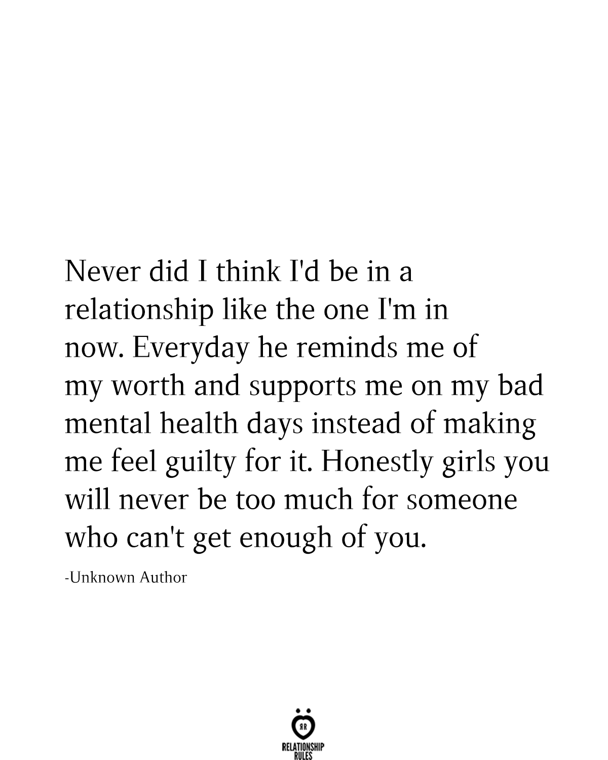 Never did I think I'd be in a relationship like the one I'm in now. Everyday he reminds me of my worth and supports me on my bad mental health days instead of making me feel guilty for it. Honestly girls you will never be too much for someone who can't get enough of you.  -Unknown Author