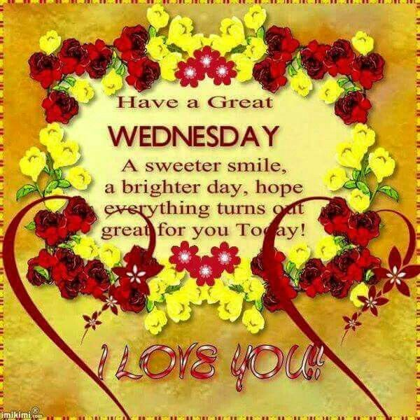 Have a great Wednesday I Love You Good morning wednesday
