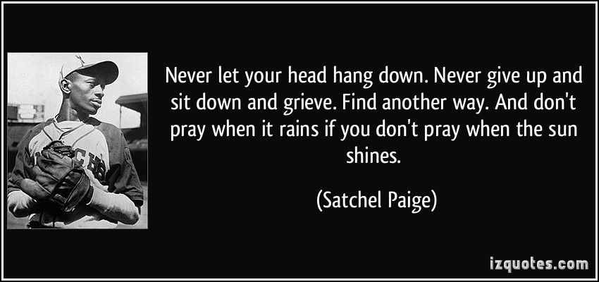 Never Let Your Head Hang Down Never Give Up And Sit Down And Grieve Find Another Way And Don T Pray When It Rains If Image Quotes Young Quotes Money Quotes
