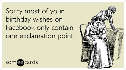Funny Birthday Ecard Sorry Most Of Your Wishes On Facebook Only Contain One Exclamation Point