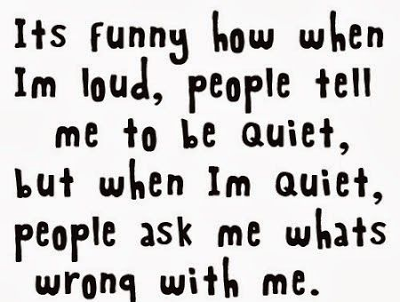 It S Funny How When I M Loud People Tell Me To Be Quiet People But When I M Quiet People Ask Me What S Wrong Wi Funny Quotes Jokes Quotes Best Friend Quotes
