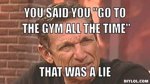 d9e7363e7f9e3c09e5523c29773f32d9 maury povich gym meme lie detector you said you \