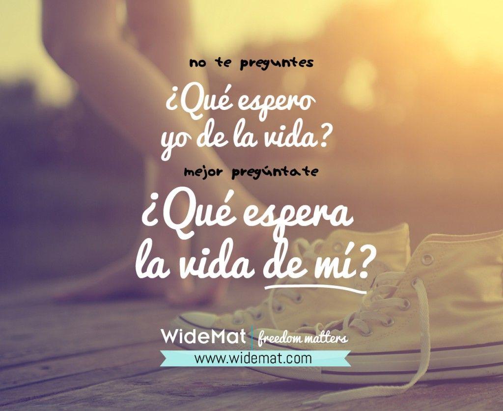 No te preguntes qué espero yo de la vida, pregúntate qué espera la vida de mi