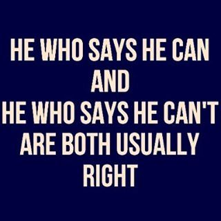 He Who Says He Can And He Who Says He Cant Are Both Usually Right