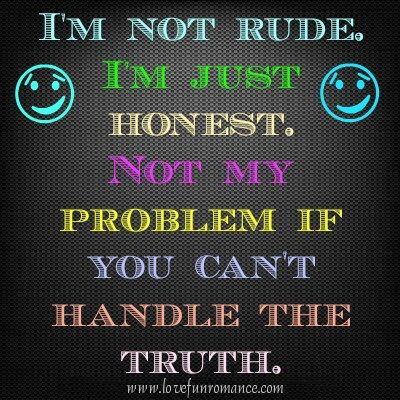 I Am Not Rude I Am Just Honest Not My Problem If You Cant Handle
