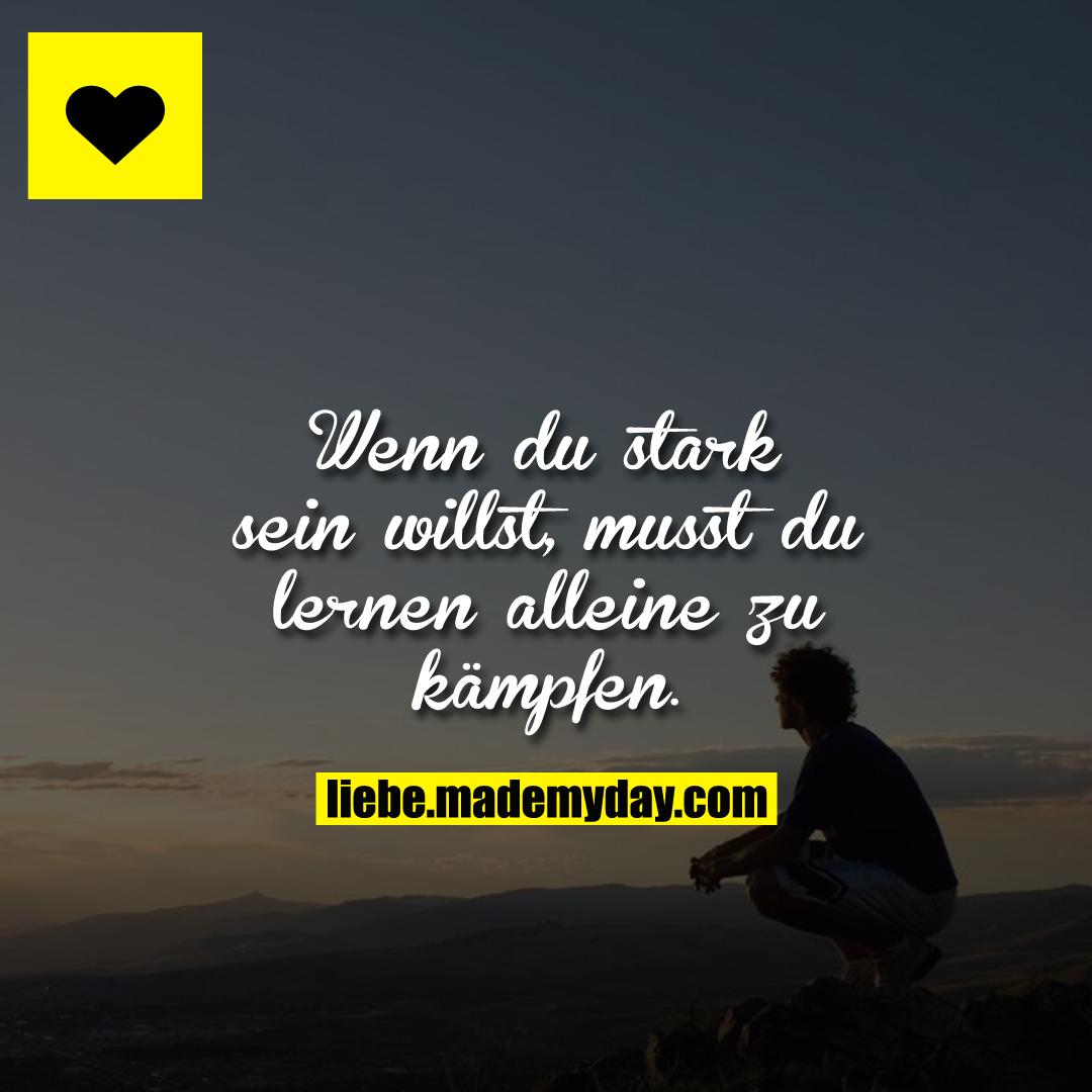 Wenn du stark sein willst, musst dulernen alleine zu