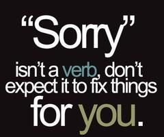 So Smart Sorry Means You Won T Do It Again Not Just That You Want To Be Excused For Your Bad Behavior Jus Apologizing Quotes Sorry Quotes Funny Quotes