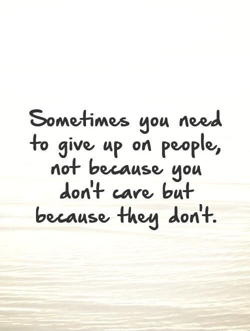 Sometimes You Need To Give Up On People Not Because You Dont Care