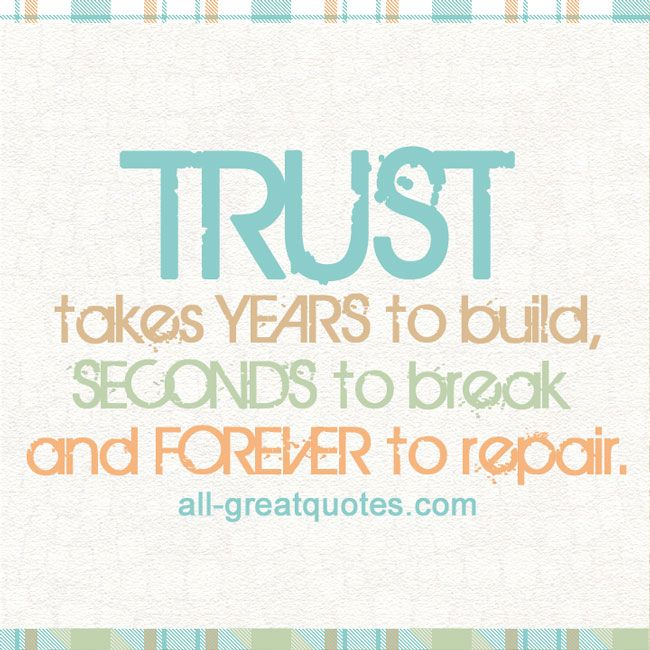 TRUST takes YEARS to build, SECONDS to break and FOREVER to repair - repair quote