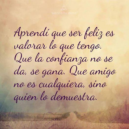 Aprendí que ser feliz es valorar lo que tengo. Que la confianza no se da, se gana. Que amigo no es cualquiera, sino quien lo demuestra.  #SienteTuAlma #Frase #Sabiduría #Alegria #Amistad #Amor #Aprender #Compromiso #Confianza #Conocimiento #Empatia #Escuchar #Esfuerzo #Felicidad #Generosidad #Gratitud #Honestidad #Humildad #Lealtad #Libertad #Paciencia #Paz #Positivo #Respeto #Sinceridad #Solidaridad #Tolerancia #Valor