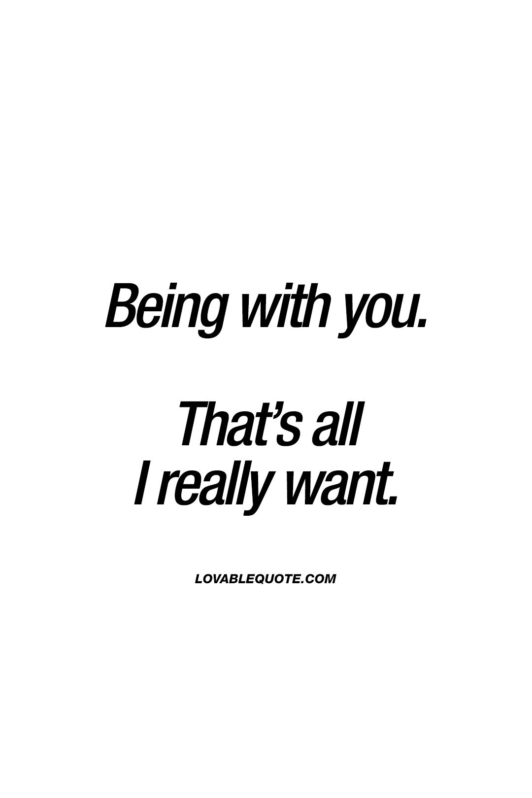 Being With You That S All I Really Want Withyou Quote You And Me Quotes Be Yourself Quotes Me Quotes