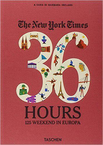 The New York Times. 36 hours. 125 weekend in Europa. Ediz. italiana - Barbara Ireland - Libri