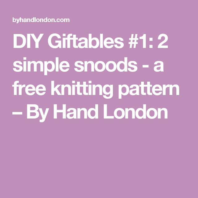 DIY Giftables #1: 2 simple snoods - a free knitting pattern – By Hand London