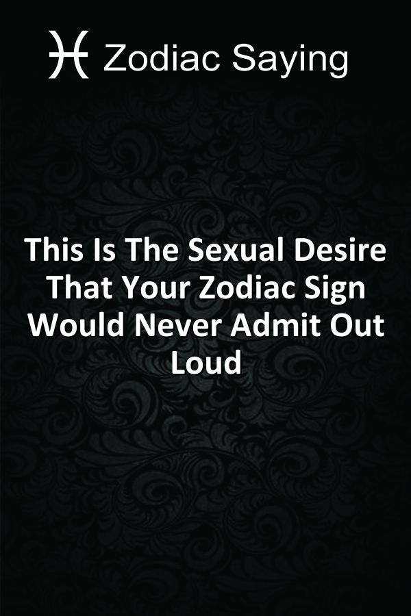This Is The Sexual Desire That Your Zodiac Sign Would Never Admit Out Loud  1.